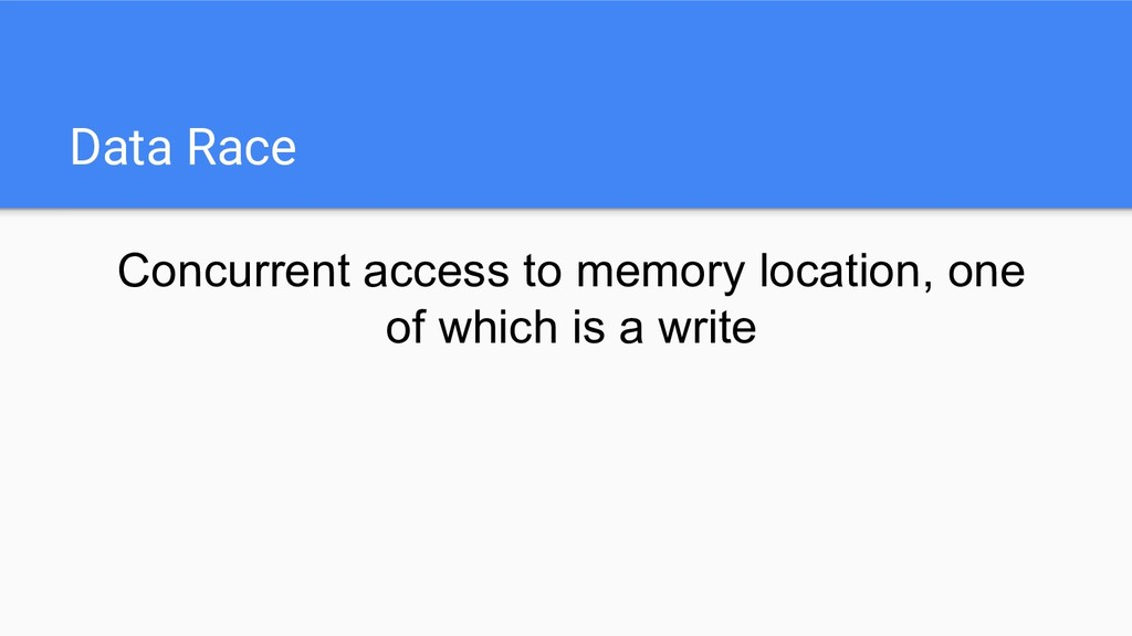 Data Race Concurrent access to memory location,...