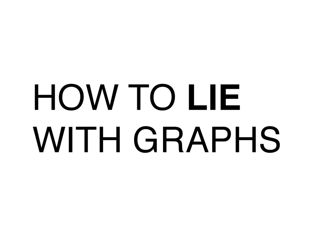 HOW TO LIE WITH GRAPHS