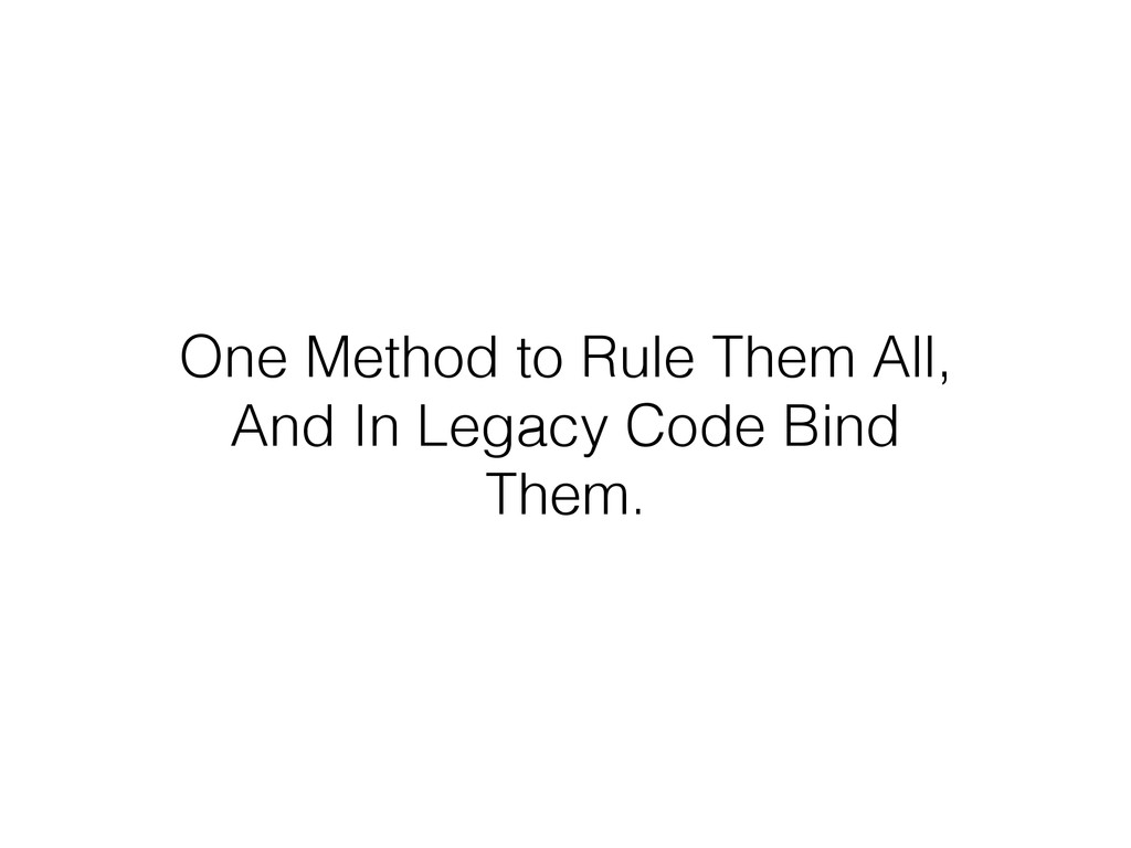 One Method to Rule Them All, And In Legacy Code...