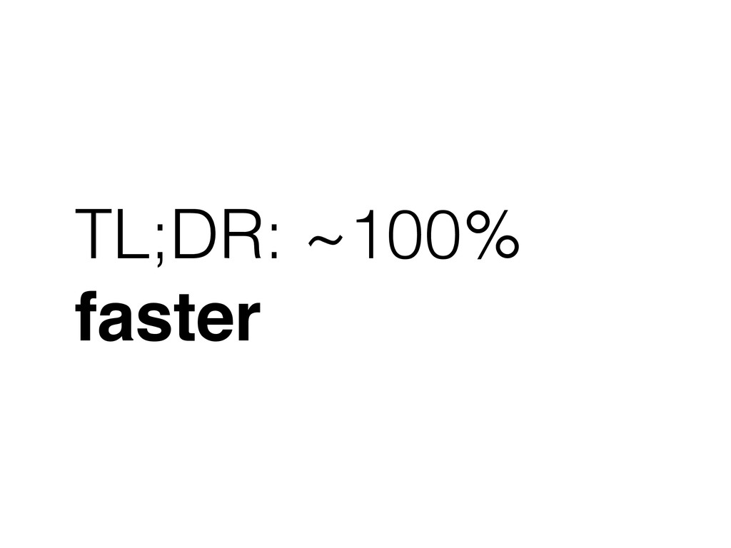 TL;DR: ~100% faster