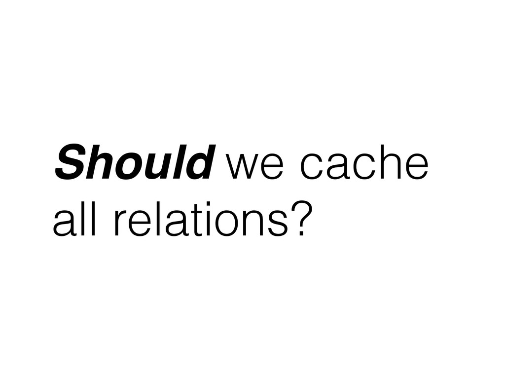 Should we cache all relations?