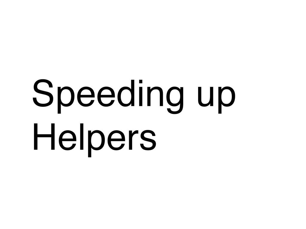 Speeding up Helpers