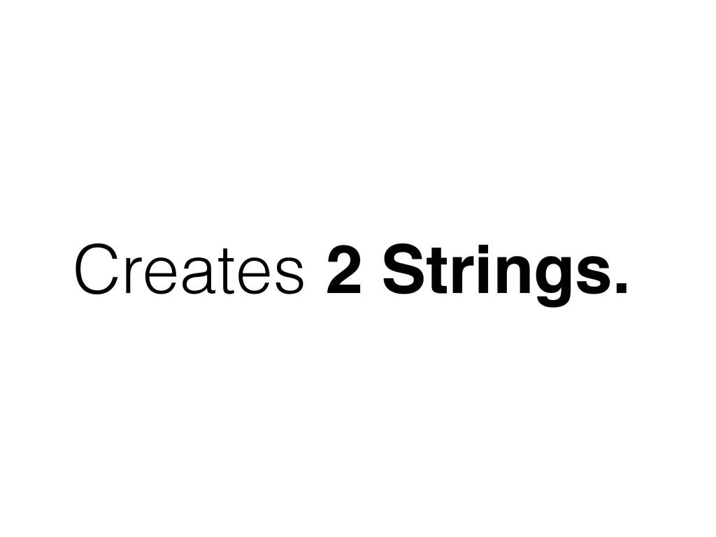 Creates 2 Strings.