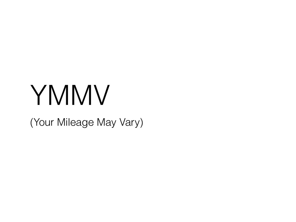 YMMV (Your Mileage May Vary)