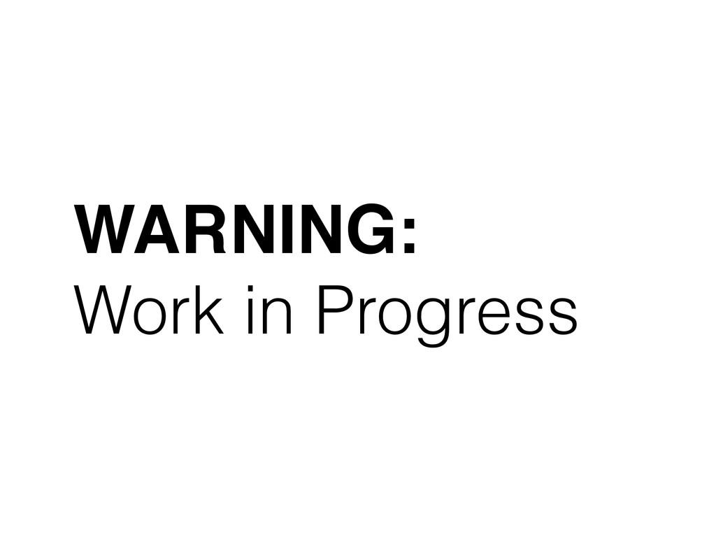 WARNING:! Work in Progress