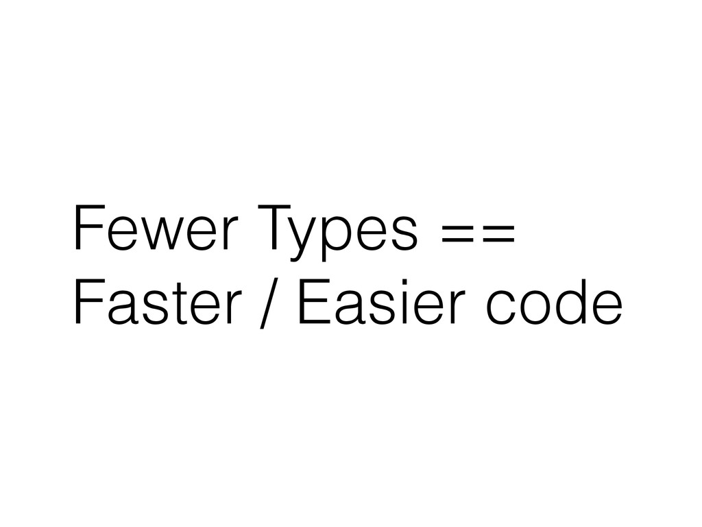 Fewer Types == Faster / Easier code