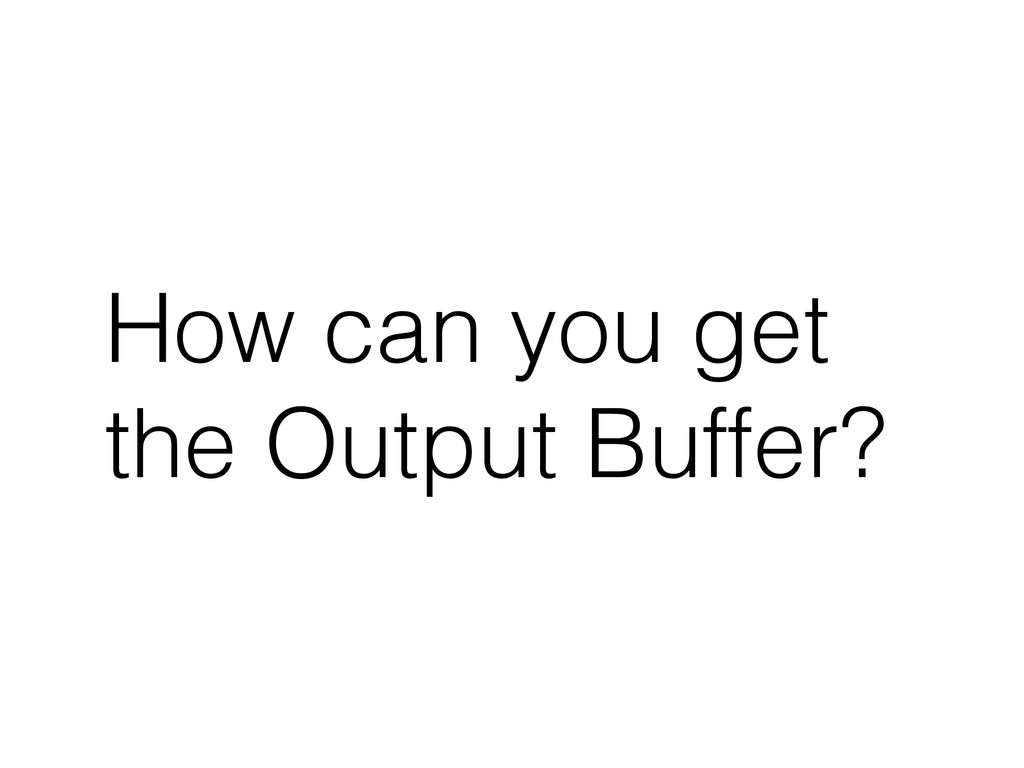 How can you get the Output Buffer?