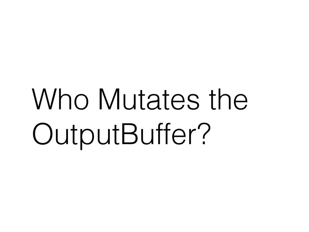 Who Mutates the OutputBuffer?