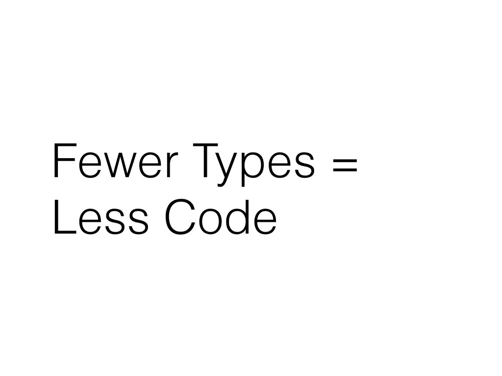Fewer Types = Less Code