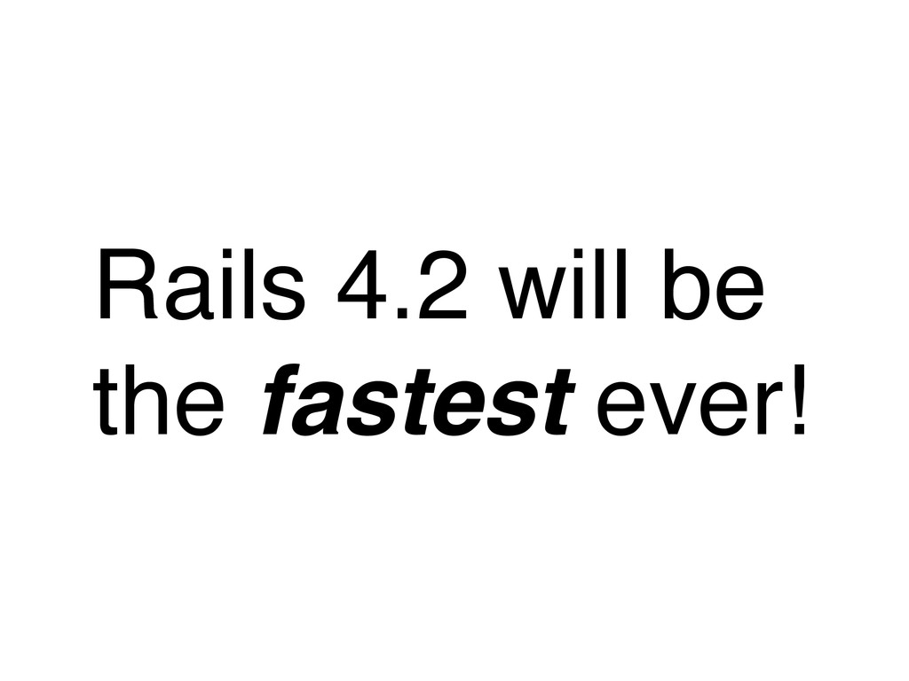 Rails 4.2 will be the fastest ever!