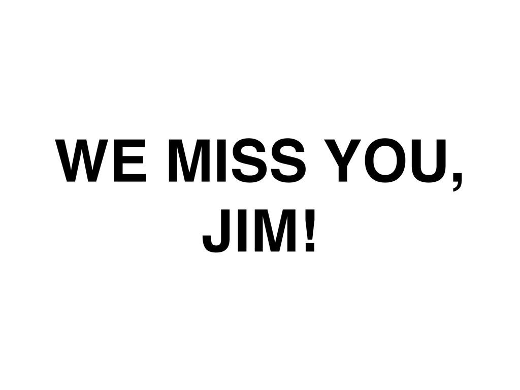 WE MISS YOU,! JIM!