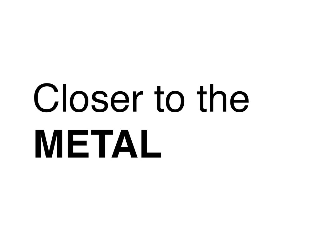 Closer to the METAL