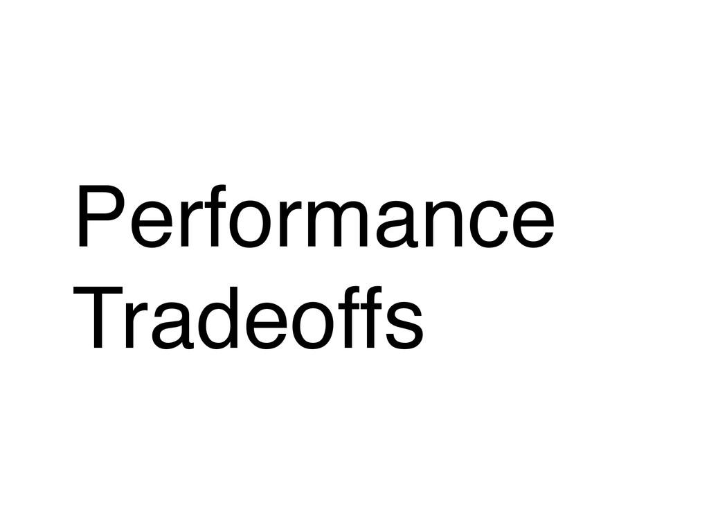 Performance! Tradeoffs