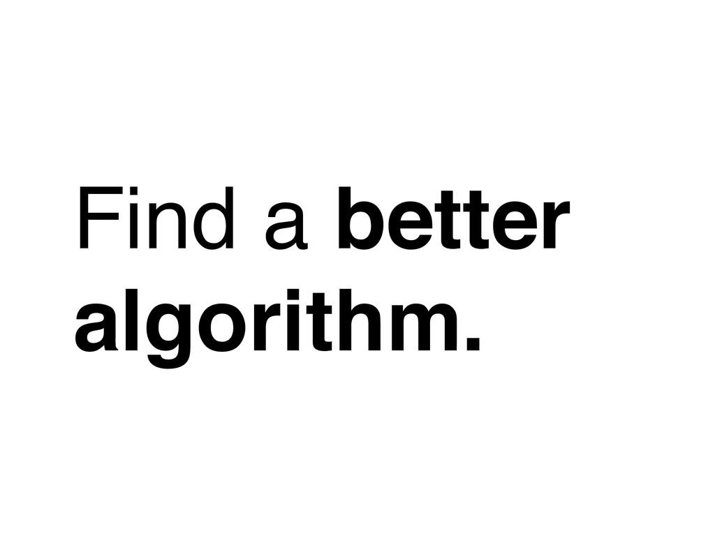 Find a better algorithm.
