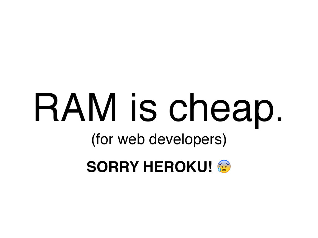 RAM is cheap. (for web developers) SORRY HEROKU...
