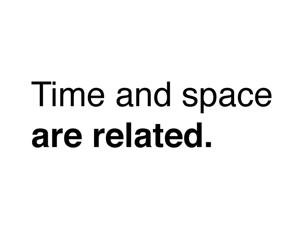 Time and space are related.