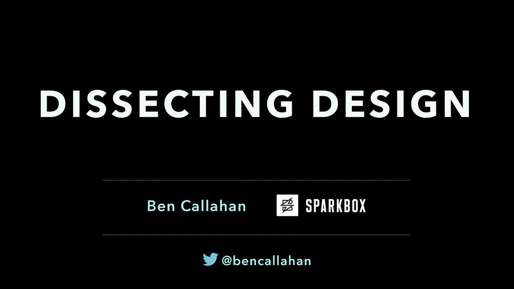 Ben Callahan DISSECTING DESIGN @bencallahan