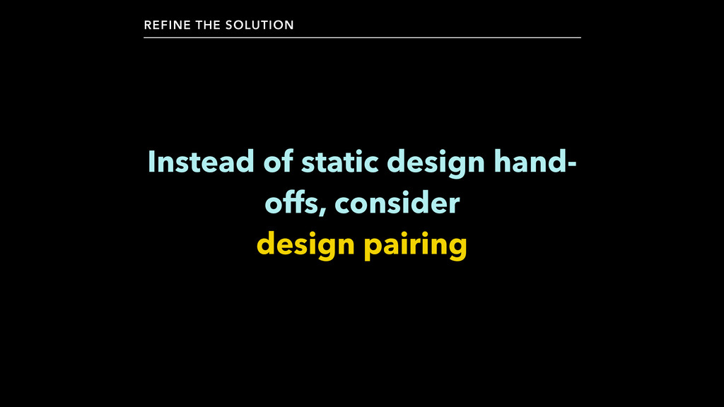 Instead of static design hand- offs, consider