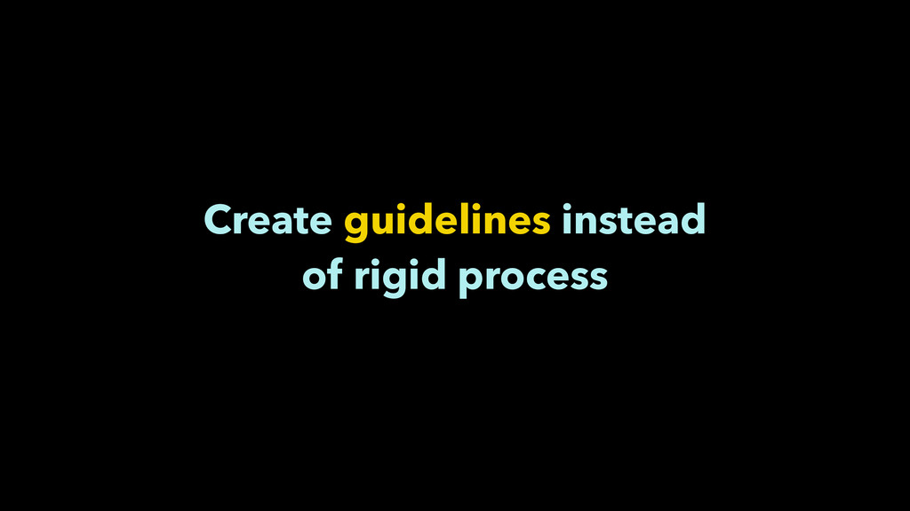 Create guidelines instead of rigid process