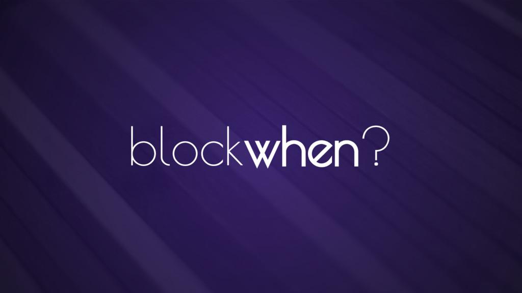 blockwhen?