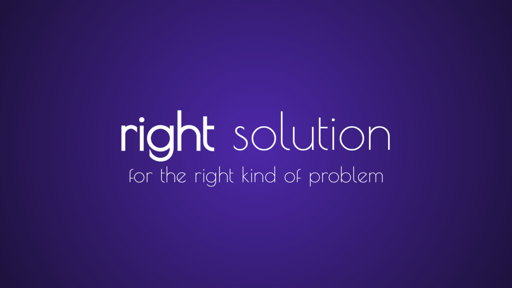 right solution for the right kind of problem