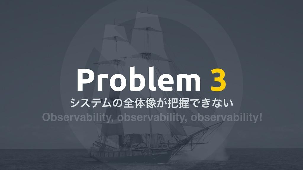 Problem 3 γεςϜͷશମ૾͕ѲͰ͖ͳ͍ Observability, observ...