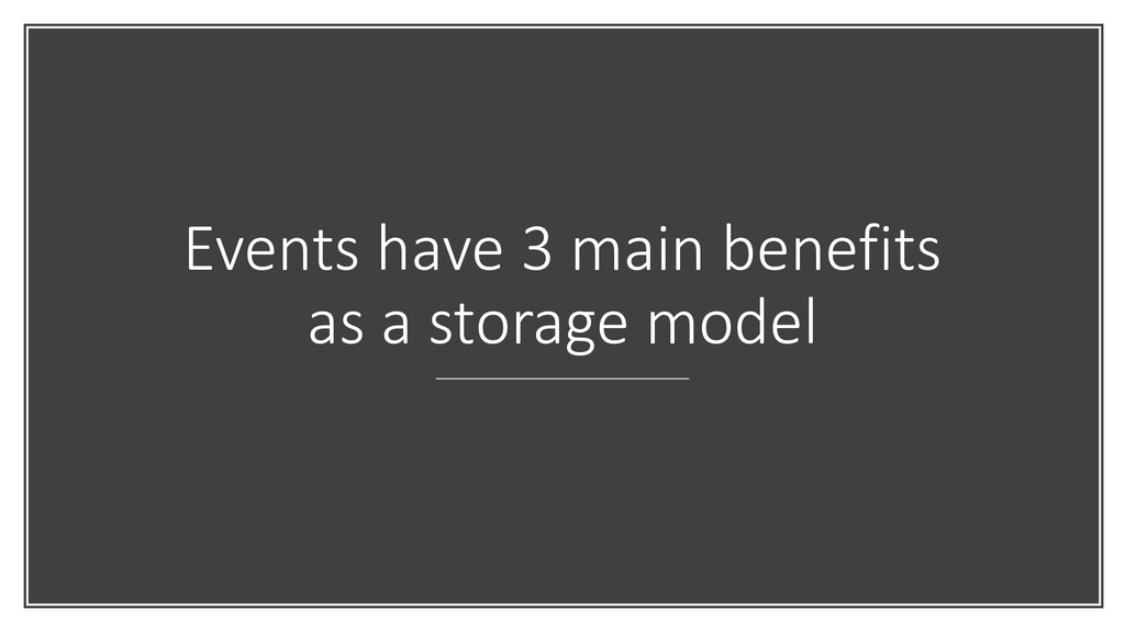 Events have 3 main benefits as a storage model