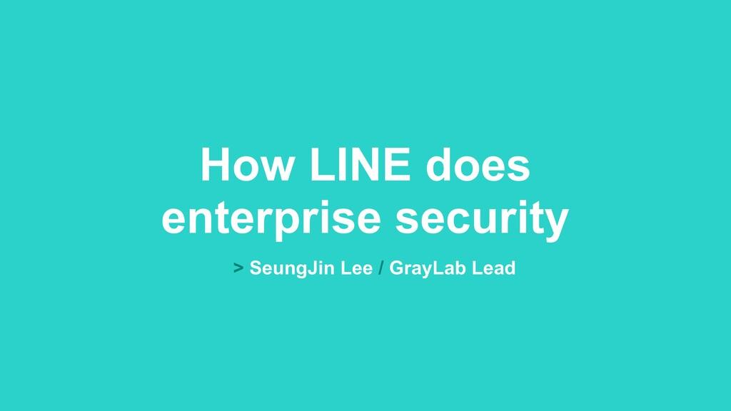 How LINE does enterprise security > SeungJin Le...