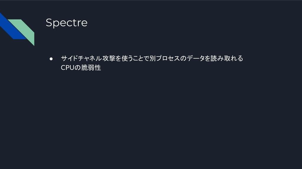 Spectre ● サイドチャネル攻撃を使うことで別プロセスのデータを読み取れる CPUの脆弱性
