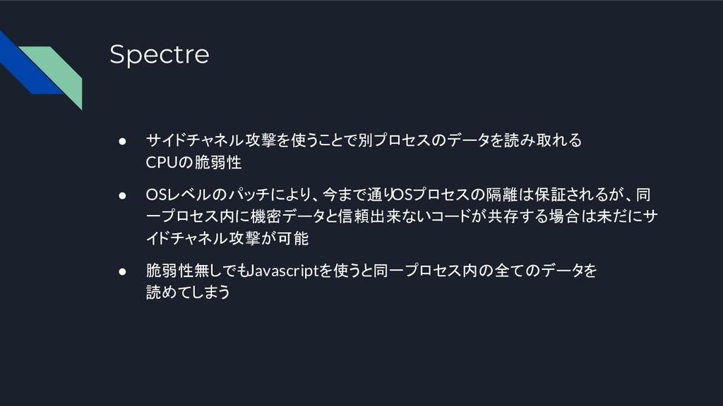 Spectre ● サイドチャネル攻撃を使うことで別プロセスのデータを読み取れる CPUの脆弱...