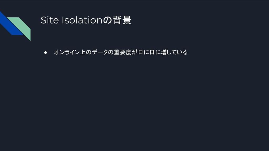 Site Isolationの背景 ● オンライン上のデータの重要度が日に日に増している