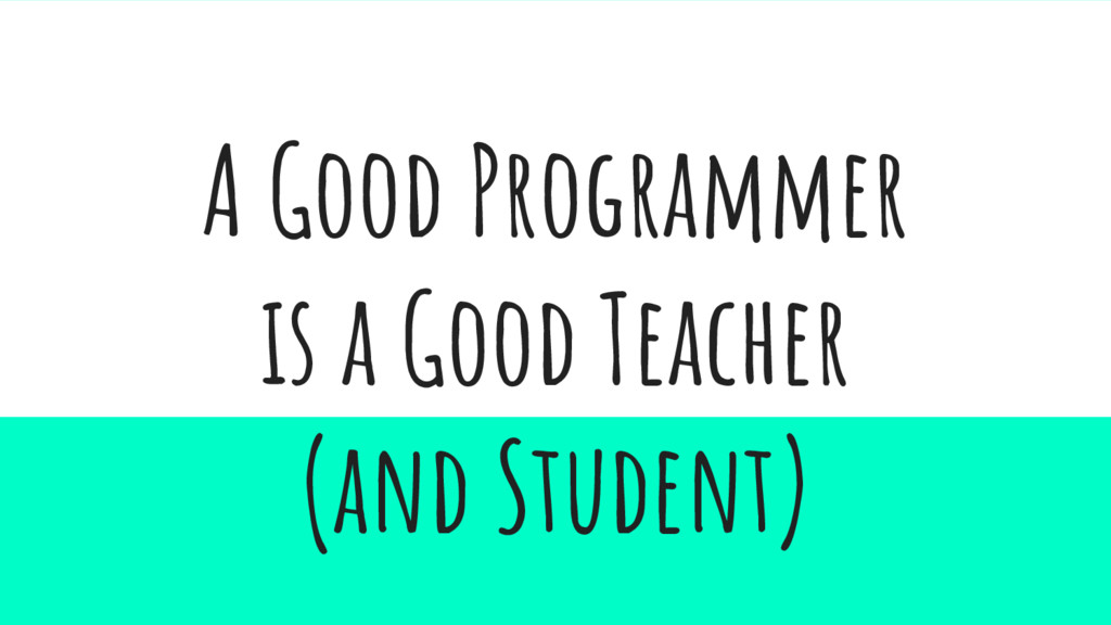 A Good Programmer is a Good Teacher (and Studen...