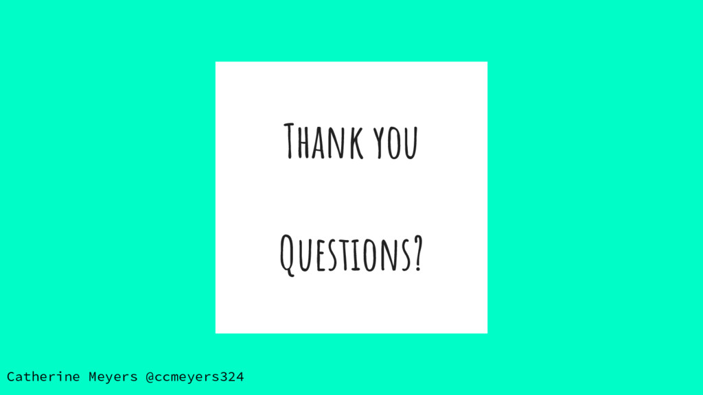 Thank you Questions? Catherine Meyers @ccmeyers...