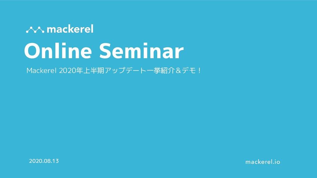 Online Seminar 2020.08.13 Mackerel 2020年上半期アップデ...