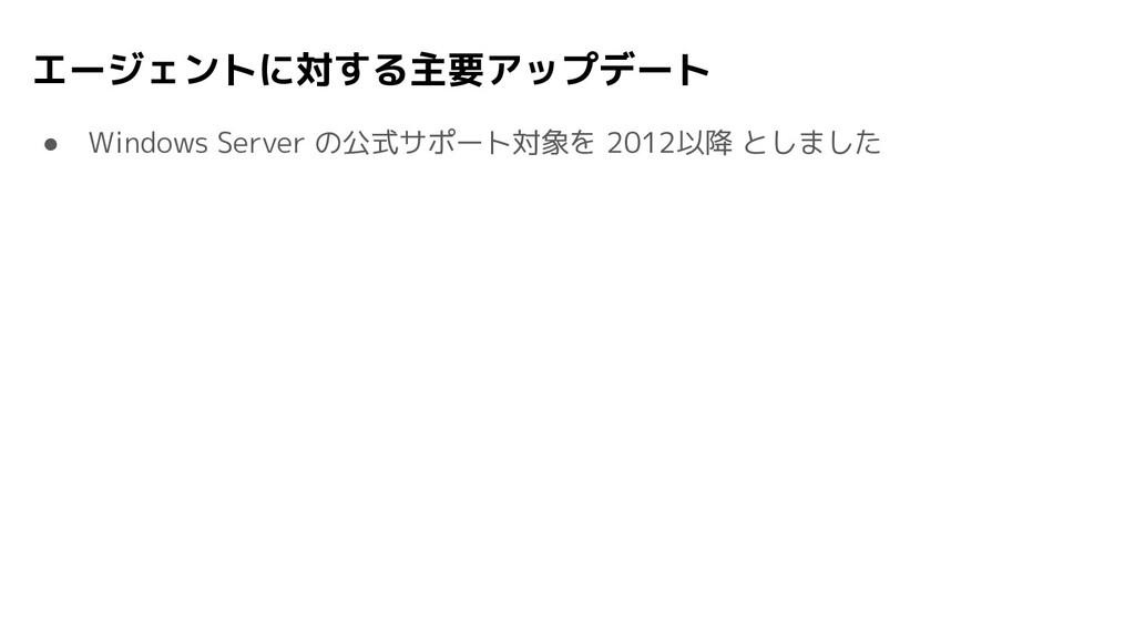 エージェントに対する主要アップデート ● Windows Server の公式サポート対象を ...