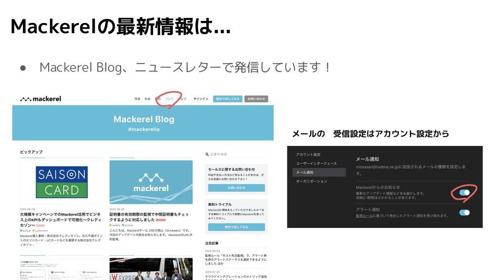 Mackerelの最新情報は... ● Mackerel Blog、ニュースレターで発信してい...