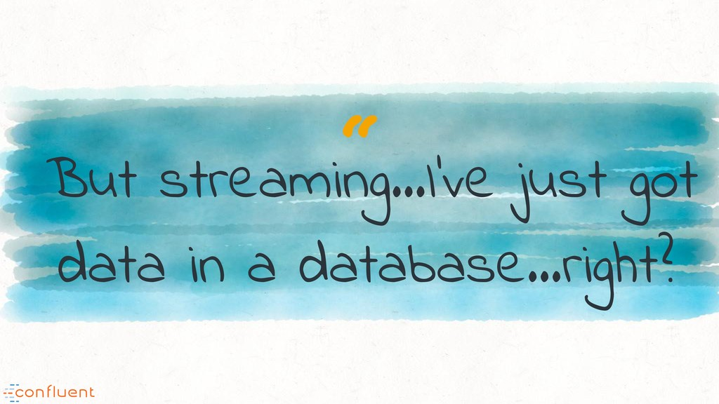 """"""" But streaming…I've just got data in a databas..."""