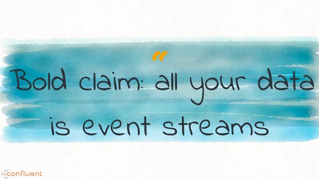 """"""" Bold claim: all your data is event streams"""