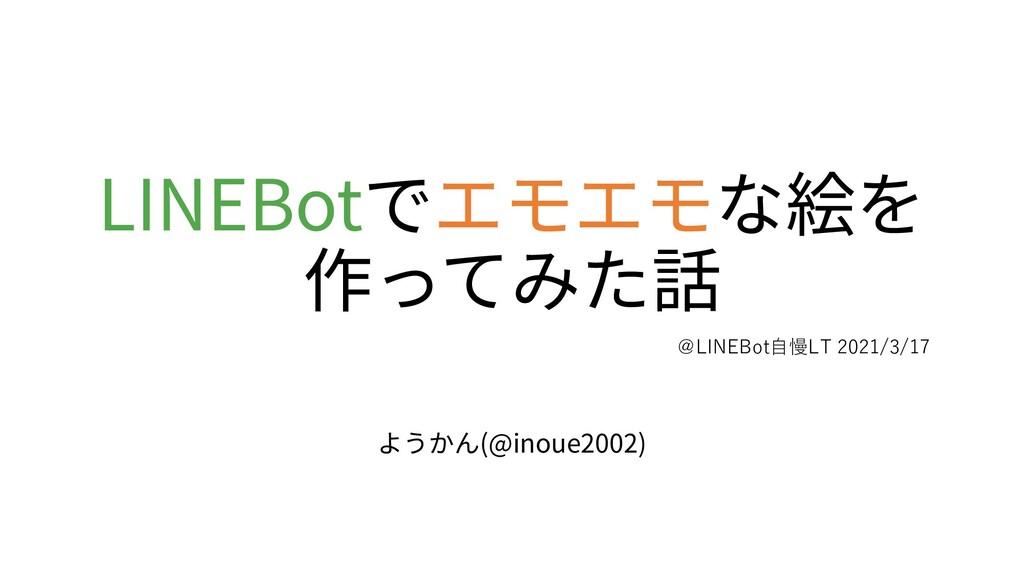 LINEBotでエモエモな絵を 作ってみた話 ようかん(@inoue2002) @LINEBo...