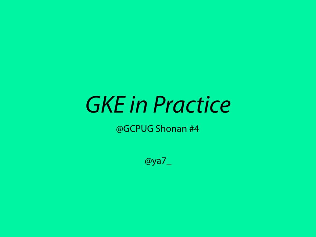 GKE in Practice @ya7_ @GCPUG Shonan #4