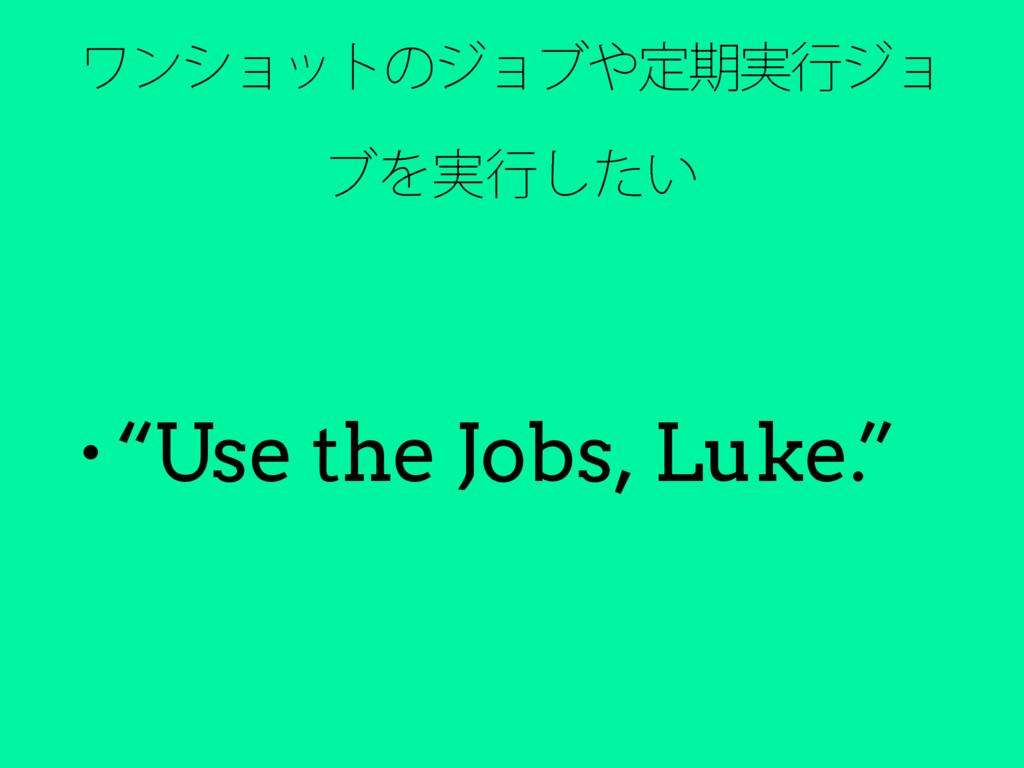 """ϫϯγϣοτͷδϣϒఆظ࣮ߦδϣ ϒΛ࣮ߦ͍ͨ͠ • """"Use the Jobs, Luke..."""
