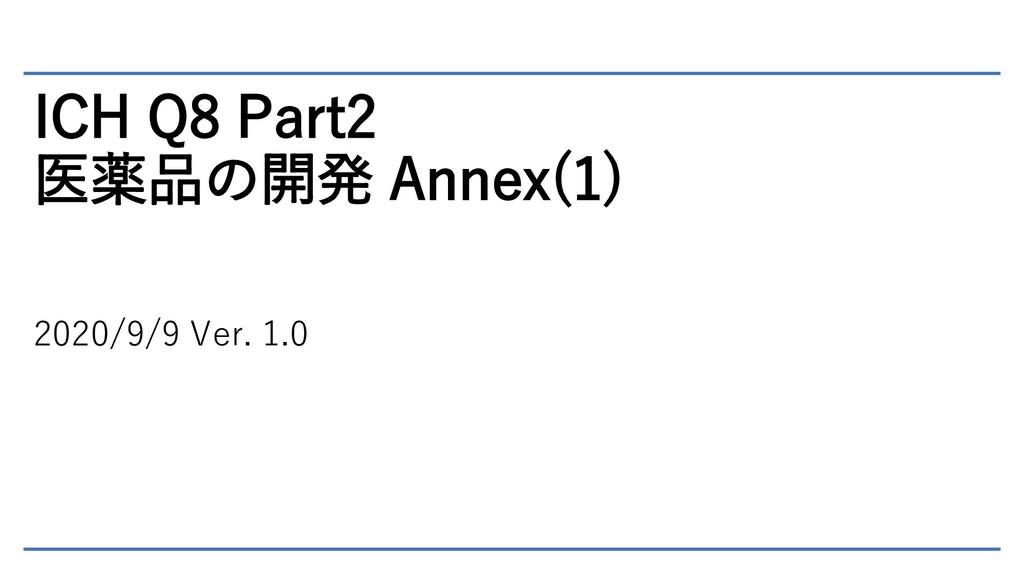 ICH Q8 Part2 医薬品の開発 Annex(1) 2020/9/9 Ver. 1.0