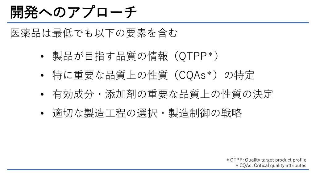 開発へのアプローチ 医薬品は最低でも以下の要素を含む • 製品が目指す品質の情報(QTPP*)...