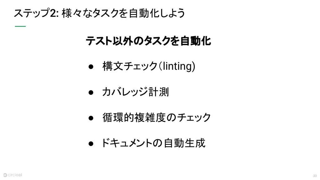 33 ステップ 様々なタスクを自動化しよう テスト以外のタスクを自動化 ● 構文チェック(li...