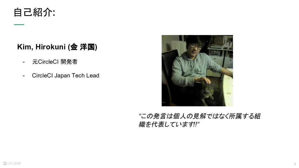 5 自己紹介 Kim, Hirokuni (金 洋国) - 元CircleCI 開発者 - C...