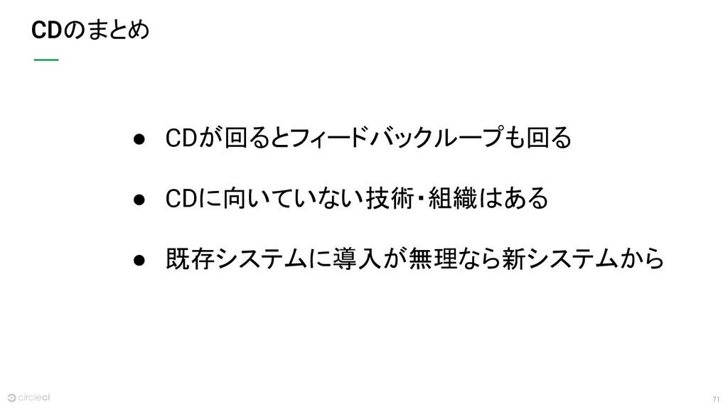 71 のまとめ ● CDが回るとフィードバックループも回る ● CDに向いていない技術・組織は...