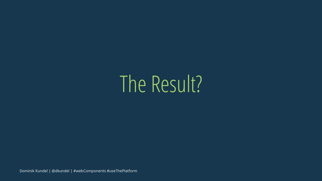 The Result? Dominik Kundel | @dkundel | #webCom...