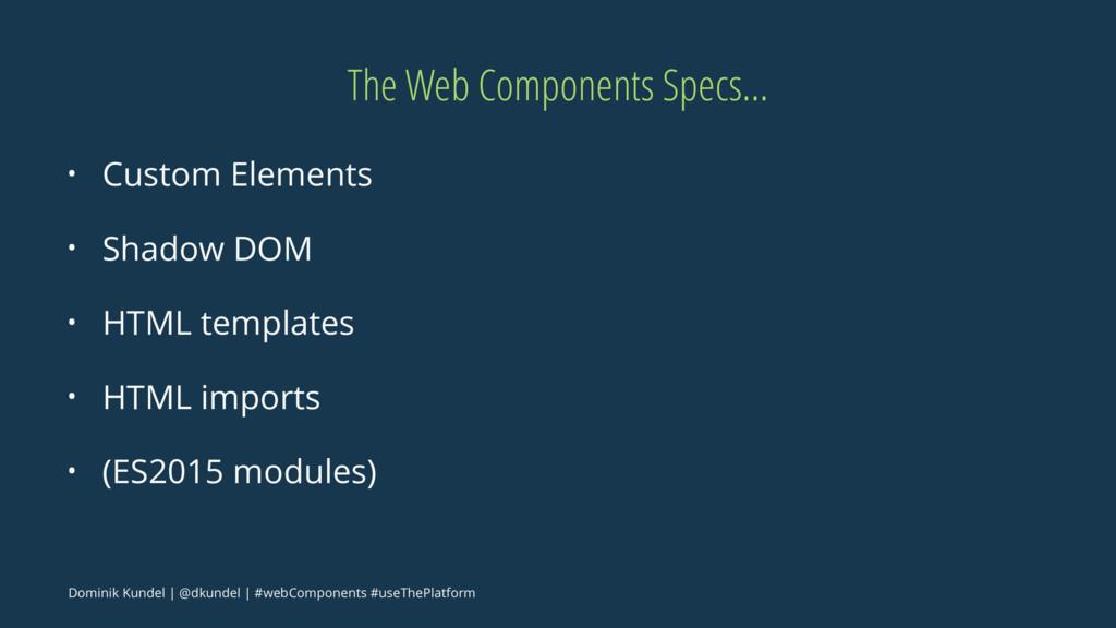 The Web Components Specs... • Custom Elements •...