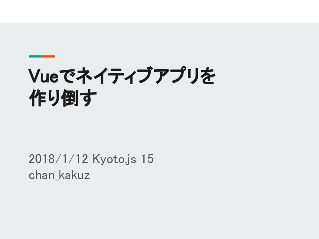 Vueでネイティブアプリを 作り倒す 2018/1/12 Kyoto.js 15 chan_k...