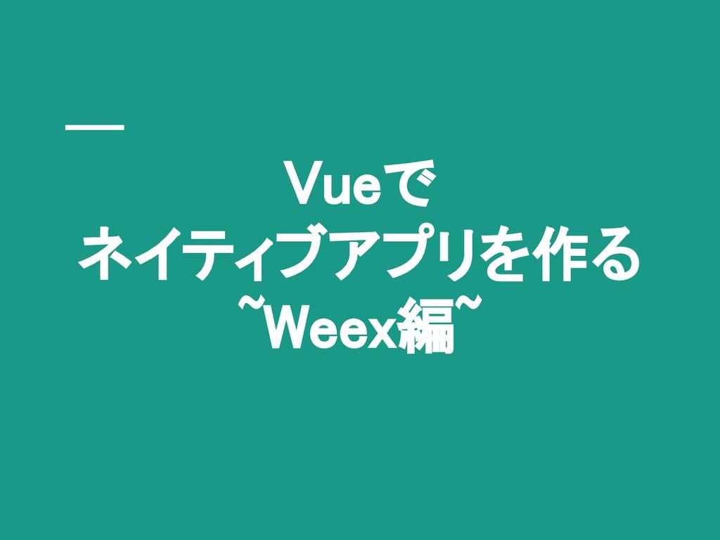 Vueで ネイティブアプリを作る ~Weex編~